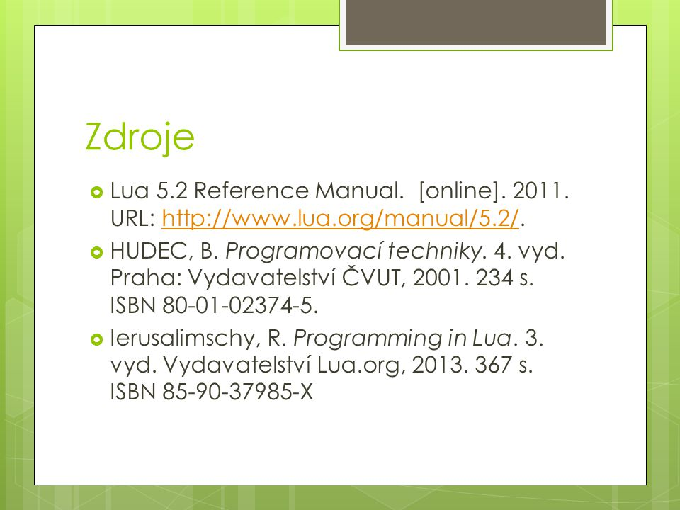 Zdroje Lua 5.2 Reference Manual. [online]. 2011. URL: http://www.lua.org/manual/5.2/.